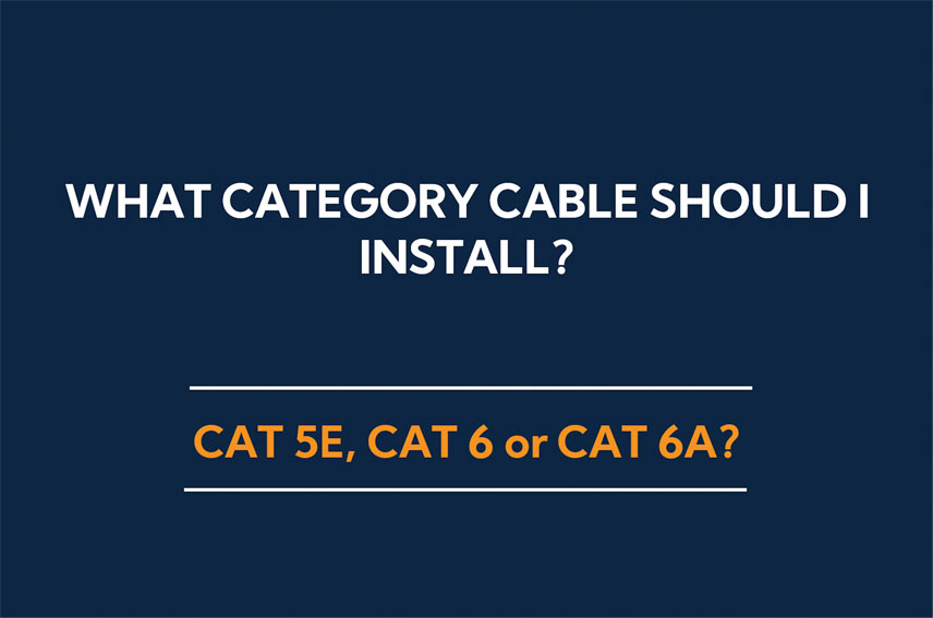 What Category cable should I install – Cat5e, Cat6 or Cat6a?